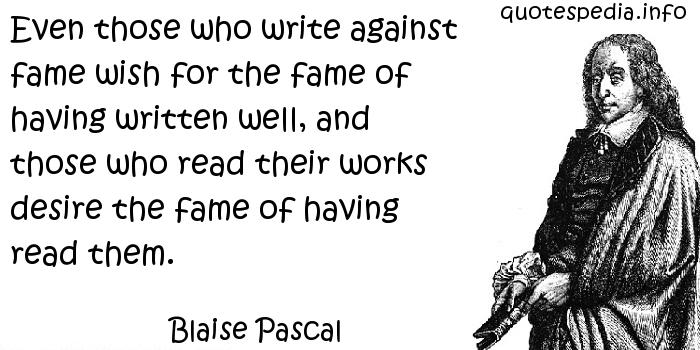 Blaise Pascal - Even those who write against fame wish for the fame of having written well, and those who read their works desire the fame of having read them.