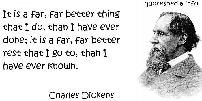 Charles Dickens - It is a far, far better thing that I do, than I have ever done; it is a far, far better rest that I go to, than I have ever known.