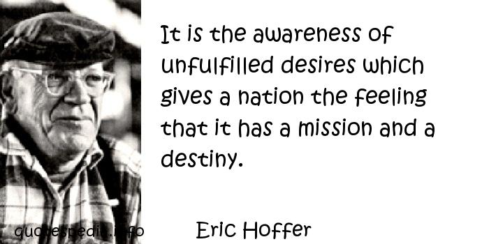Eric Hoffer - It is the awareness of unfulfilled desires which gives a nation the feeling that it has a mission and a destiny.