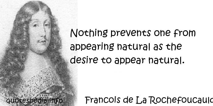 Francois de La Rochefoucauld - Nothing prevents one from appearing natural as the desire to appear natural.
