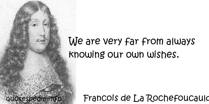 Francois de La Rochefoucauld - We are very far from always knowing our own wishes.