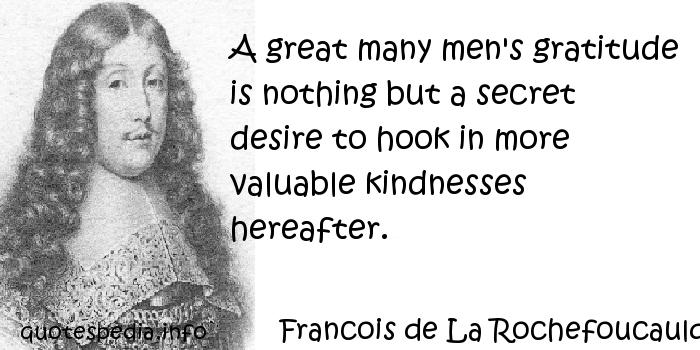 Francois de La Rochefoucauld - A great many men's gratitude is nothing but a secret desire to hook in more valuable kindnesses hereafter.