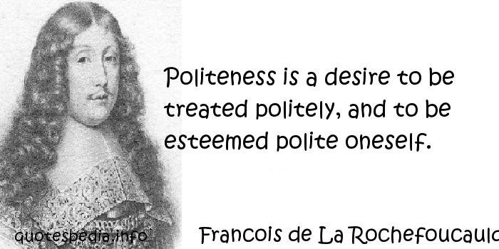 Francois de La Rochefoucauld - Politeness is a desire to be treated politely, and to be esteemed polite oneself.