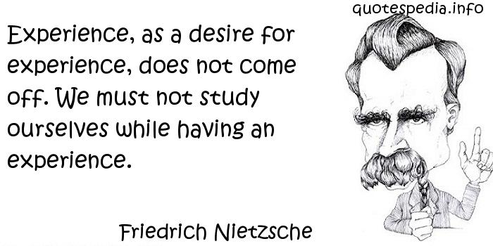 Friedrich Nietzsche - Experience, as a desire for experience, does not come off. We must not study ourselves while having an experience.