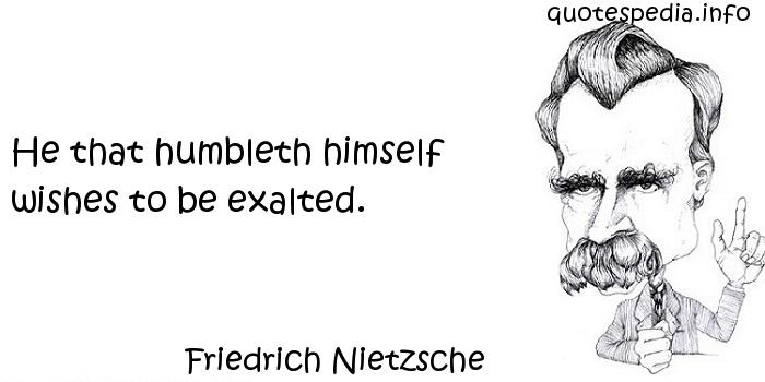 Friedrich Nietzsche - He that humbleth himself wishes to be exalted.