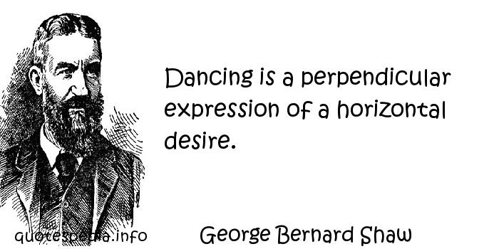 George Bernard Shaw - Dancing is a perpendicular expression of a horizontal desire.