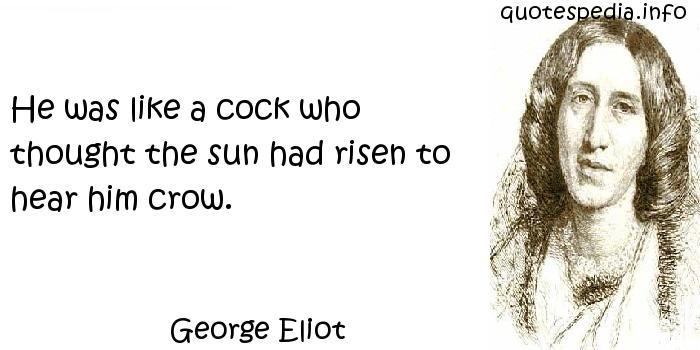 George Eliot - He was like a cock who thought the sun had risen to hear him crow.