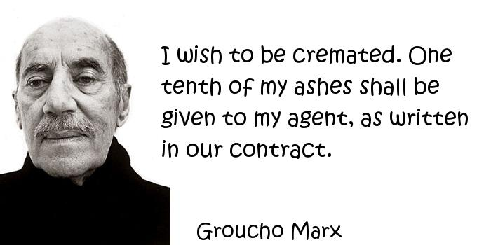 Groucho Marx - I wish to be cremated. One tenth of my ashes shall be given to my agent, as written in our contract.