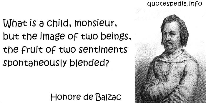 Honore de Balzac - What is a child, monsieur, but the image of two beings, the fruit of two sentiments spontaneously blended?