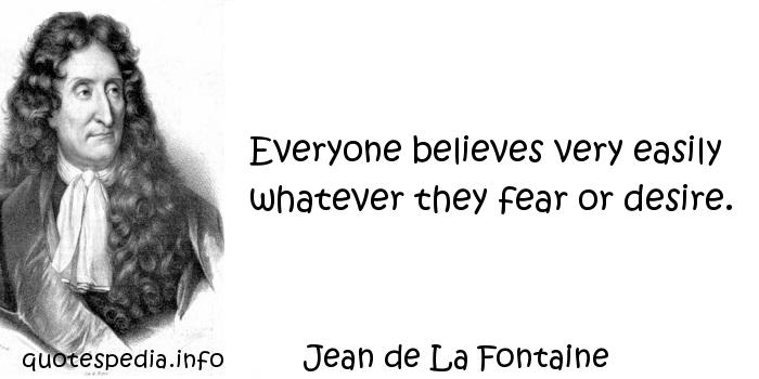 Jean de La Fontaine - Everyone believes very easily whatever they fear or desire.