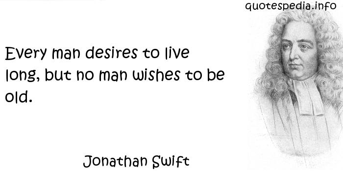 Jonathan Swift - Every man desires to live long, but no man wishes to be old.
