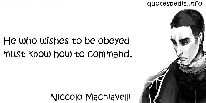 Niccolo Machiavelli - He who wishes to be obeyed must know how to command.