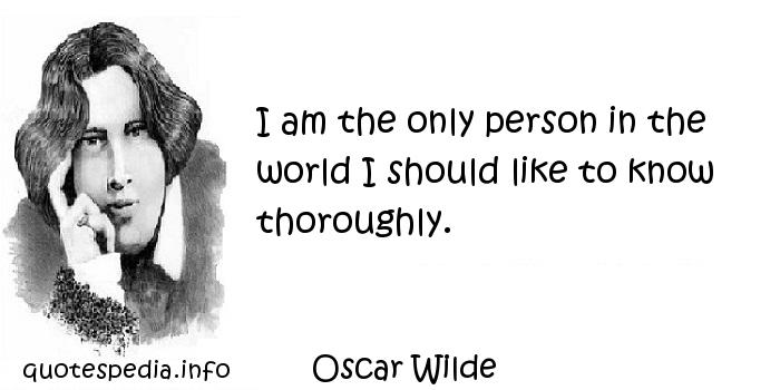 Oscar Wilde - I am the only person in the world I should like to know thoroughly.