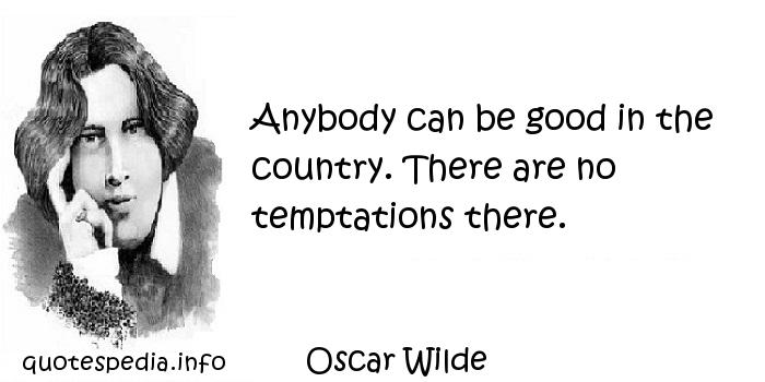 Oscar Wilde - Anybody can be good in the country. There are no temptations there.