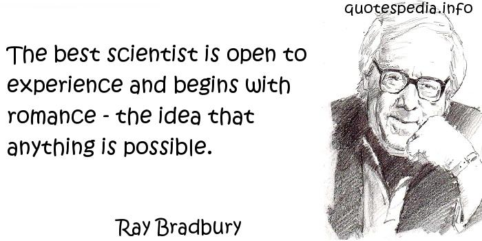 Ray Bradbury - The best scientist is open to experience and begins with romance - the idea that anything is possible.
