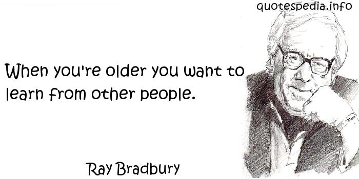 Ray Bradbury - When you're older you want to learn from other people.