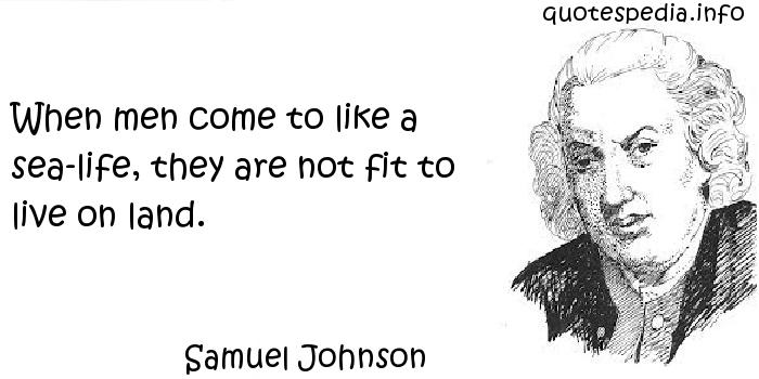 Samuel Johnson - When men come to like a sea-life, they are not fit to live on land.