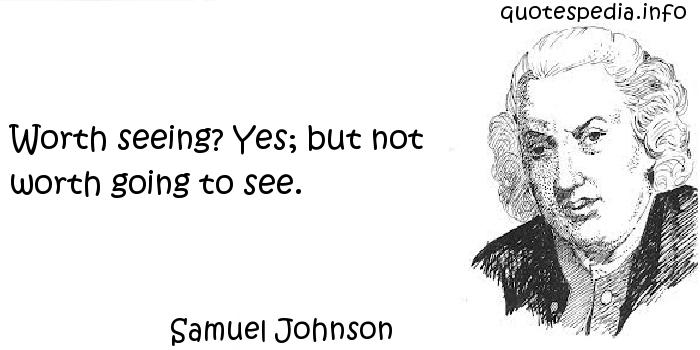 Samuel Johnson - Worth seeing? Yes; but not worth going to see.