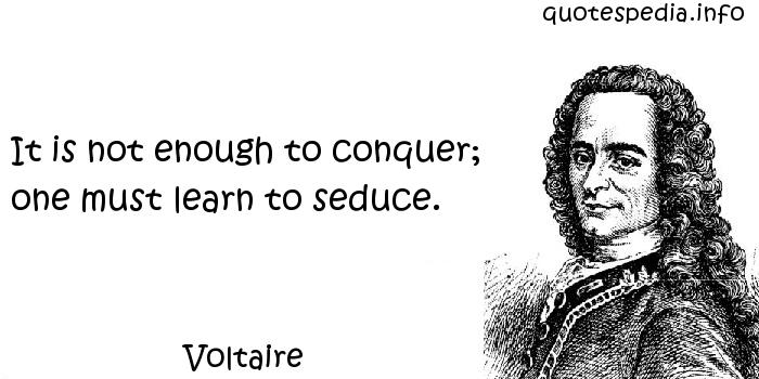 Voltaire - It is not enough to conquer; one must learn to seduce.