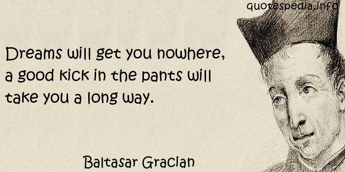 Baltasar Gracian - Dreams will get you nowhere, a good kick in the pants will take you a long way.