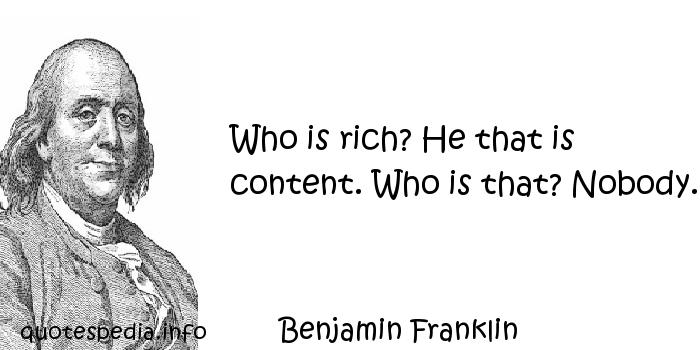 Benjamin Franklin - Who is rich? He that is content. Who is that? Nobody.