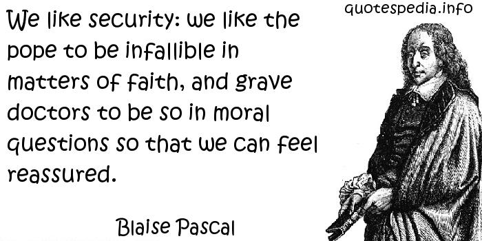 Blaise Pascal - We like security: we like the pope to be infallible in matters of faith, and grave doctors to be so in moral questions so that we can feel reassured.