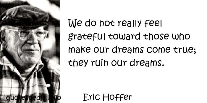 Eric Hoffer - We do not really feel grateful toward those who make our dreams come true; they ruin our dreams.