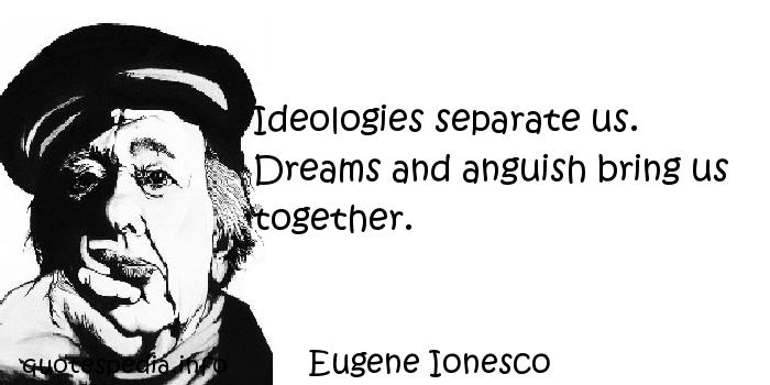 Eugene Ionesco - Ideologies separate us. Dreams and anguish bring us together.
