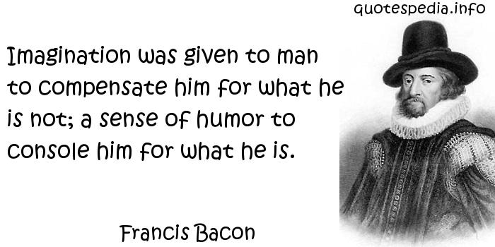 Francis Bacon - Imagination was given to man to compensate him for what he is not; a sense of humor to console him for what he is.