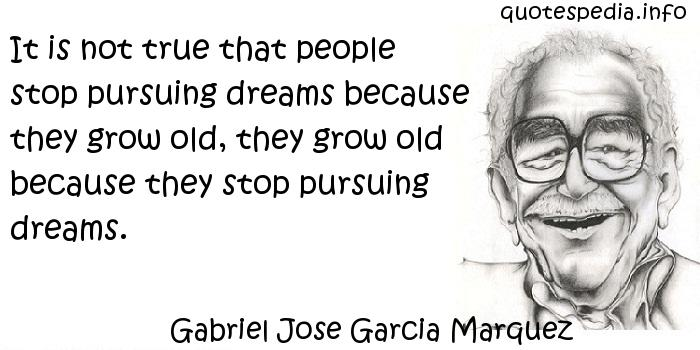 Gabriel Jose Garcia Marquez - It is not true that people stop pursuing dreams because they grow old, they grow old because they stop pursuing dreams.