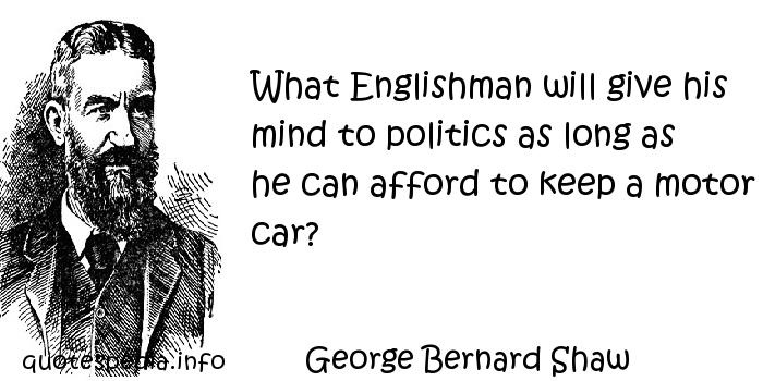 George Bernard Shaw - What Englishman will give his mind to politics as long as he can afford to keep a motor car?
