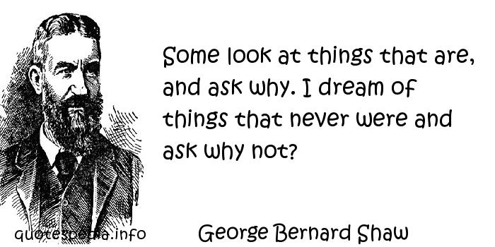 George Bernard Shaw - Some look at things that are, and ask why. I dream of things that never were and ask why not?