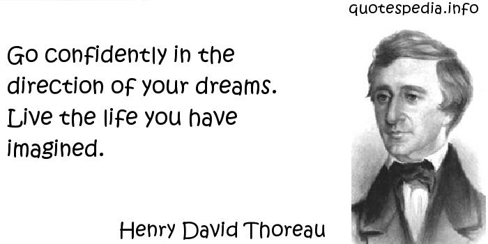 Henry David Thoreau - Go confidently in the direction of your dreams. Live the life you have imagined.