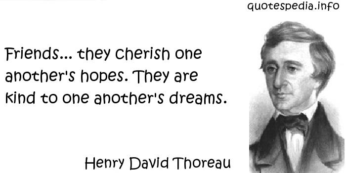 Henry David Thoreau - Friends... they cherish one another's hopes. They are kind to one another's dreams.