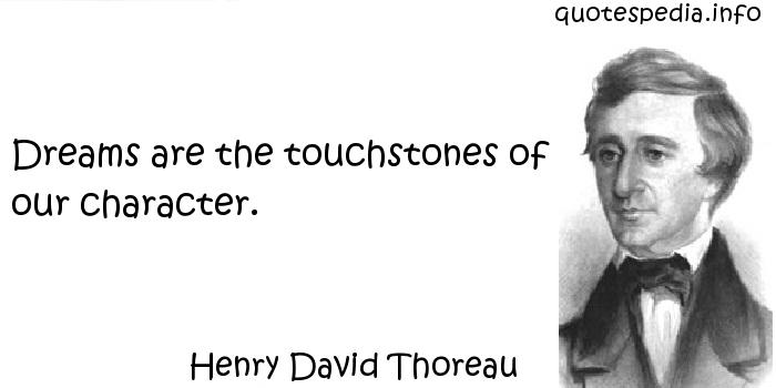 Henry David Thoreau - Dreams are the touchstones of our character.