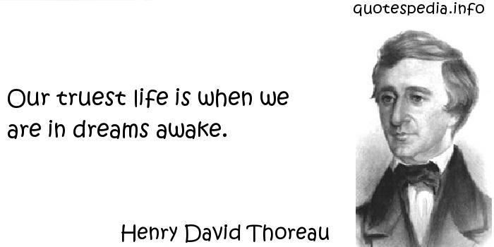 Henry David Thoreau - Our truest life is when we are in dreams awake.