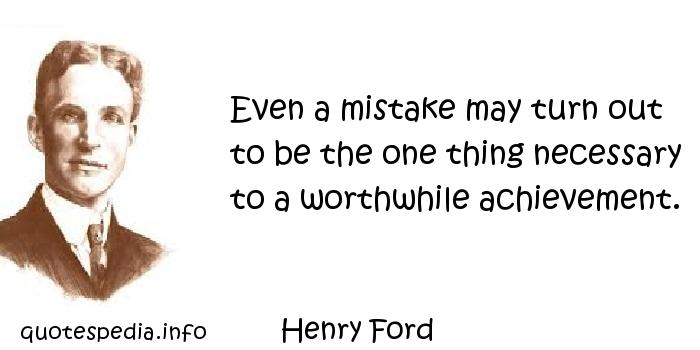 Henry Ford - Even a mistake may turn out to be the one thing necessary to a worthwhile achievement.