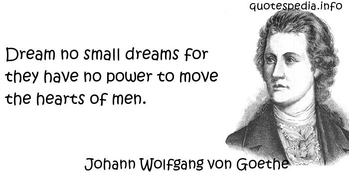 Johann Wolfgang von Goethe - Dream no small dreams for they have no power to move the hearts of men.
