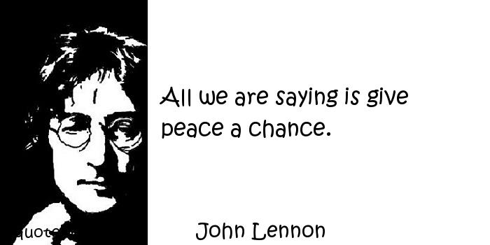 John Lennon - All we are saying is give peace a chance.