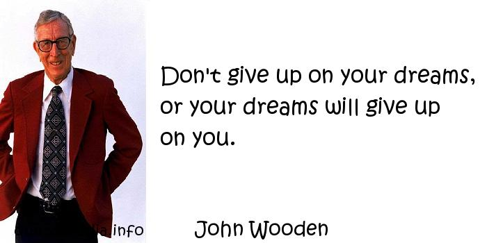 John Wooden - Don't give up on your dreams, or your dreams will give up on you.
