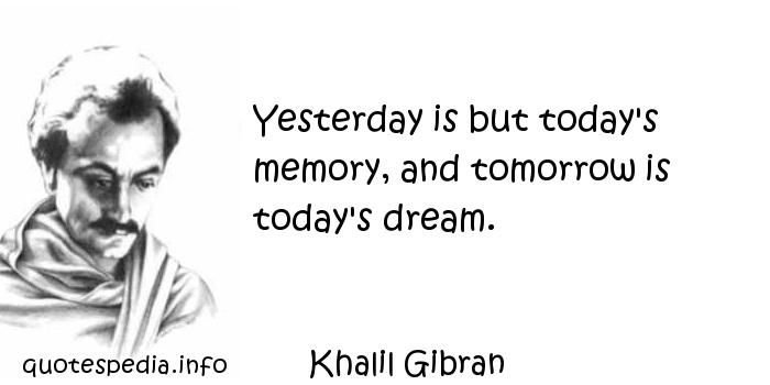 Khalil Gibran - Yesterday is but today's memory, and tomorrow is today's dream.