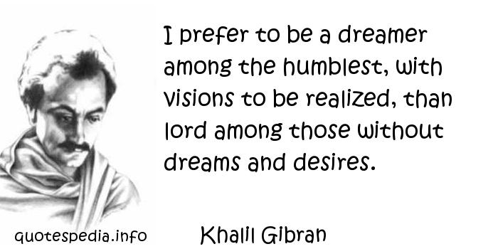 Khalil Gibran - I prefer to be a dreamer among the humblest, with visions to be realized, than lord among those without dreams and desires.