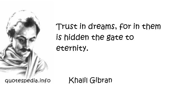 Khalil Gibran - Trust in dreams, for in them is hidden the gate to eternity.