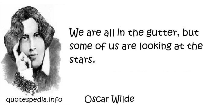 Oscar Wilde - We are all in the gutter, but some of us are looking at the stars.