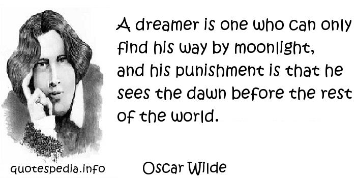 Oscar Wilde - A dreamer is one who can only find his way by moonlight, and his punishment is that he sees the dawn before the rest of the world.