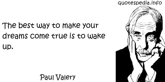 Paul Valery - The best way to make your dreams come true is to wake up.