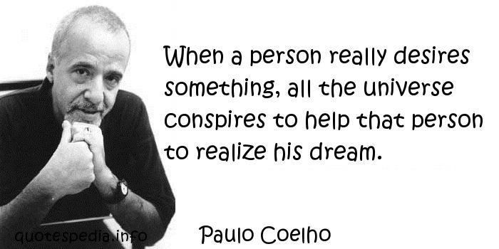 Paulo Coelho - When a person really desires something, all the universe conspires to help that person to realize his dream.