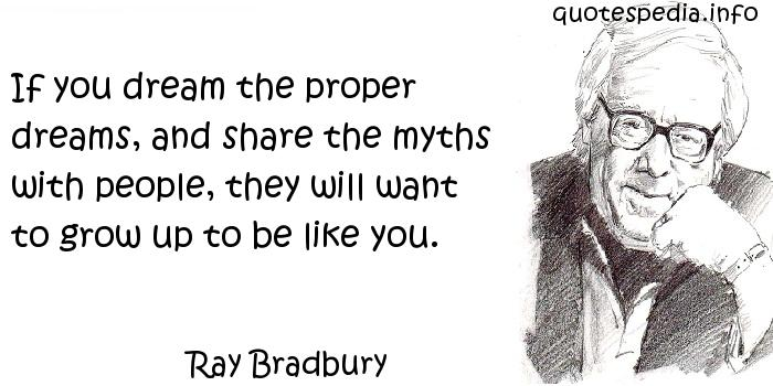 Ray Bradbury - If you dream the proper dreams, and share the myths with people, they will want to grow up to be like you.