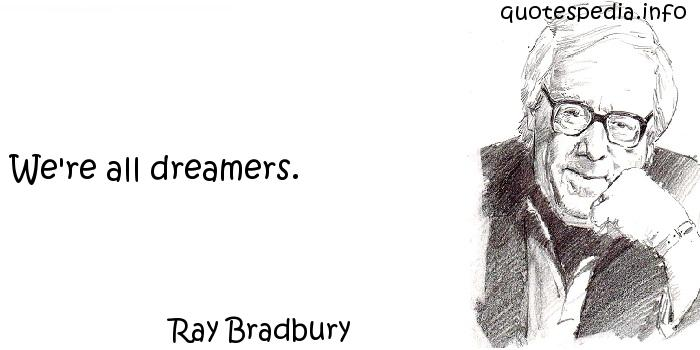 Ray Bradbury - We're all dreamers.