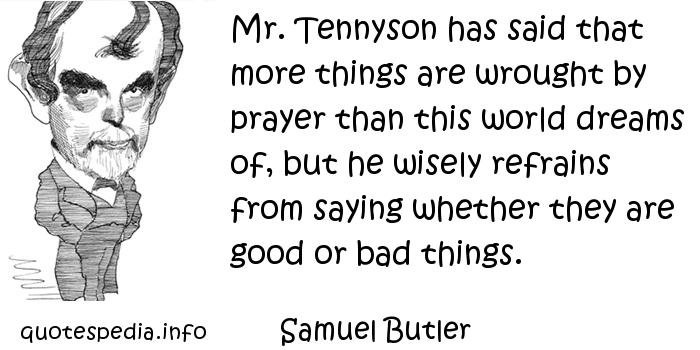 Samuel Butler - Mr. Tennyson has said that more things are wrought by prayer than this world dreams of, but he wisely refrains from saying whether they are good or bad things.